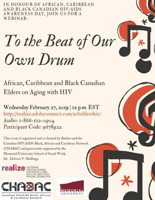 In honour of African, Caribbean and Black Canadian HIV/AIDS Awareness Day, join us for a webinar: To the Beat of Our Own Drum: African, Caribbean and Black Canadian Elders on Aging with HIV Wednesday February 27, 2019, 12pm EST https://realize.adobeconnect.com/acbeldershiv/ Audio: 1-866-512-0904 Participant code: 9678922 This event is organized and co-hosted by Realize and the Canadian HIV/AIDS Black, African and Caribbean Network (CHABAC) and generously supported by the Memorial University School of Social Work, Dr. Delores V. Mullings.