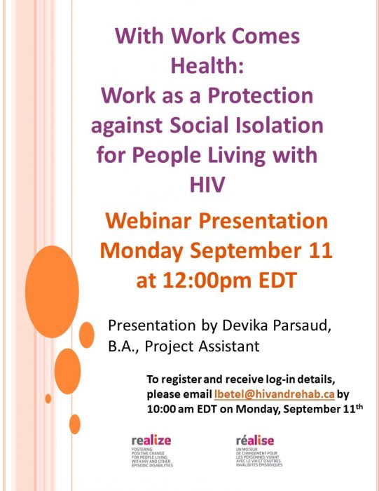 Webinar Poster: With Work Comes Health Work as a Protection against Social Isolation for People Living with HIV Webinar Presentation Monday September 11 at 12:00pm EDT Presentation by Devika Parsaud, B.A., Project Assistant