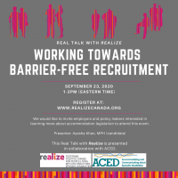 Real Talk with Realize. Working Towards Barrier-Free Recruitment. September 23rd at 1-2pm (Eastern Time) on Zoom. Register at http://www.realizecanada.org. We would like to invite employers and policy makers interested in learning more about accommodation legislation to attend this event. Presenter: Ayesha Khan, MPH (candidate) This Real Talk with Realize is presented in collaboration with ACED: Accommodating and Communicating about Episodic Disabilities.